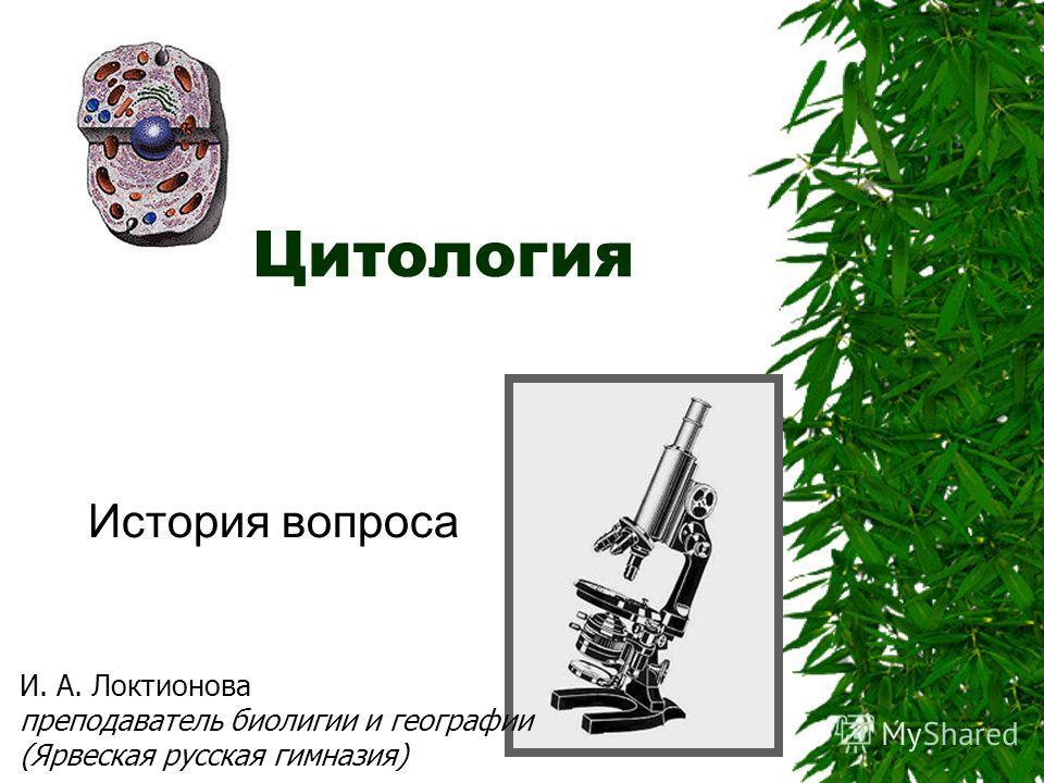 Цитология История вопроса И. А. Локтионова преподаватель биолигии и географии (Ярвеская русская гимназия)