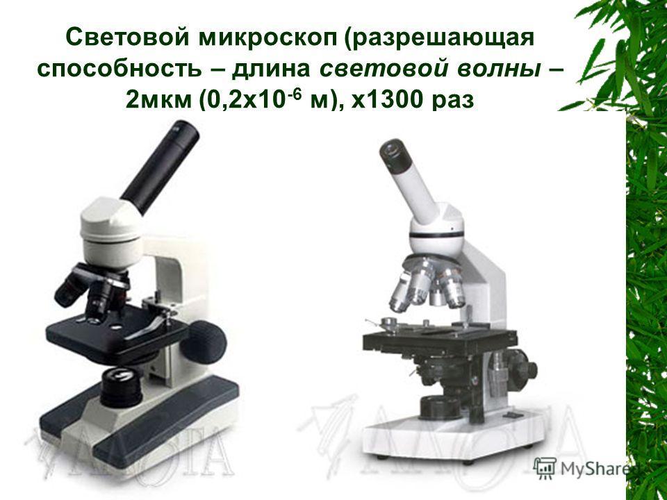 Световой микроскоп (разрешающая способность – длина световой волны – 2мкм (0,2x10 -6 м), x1300 раз