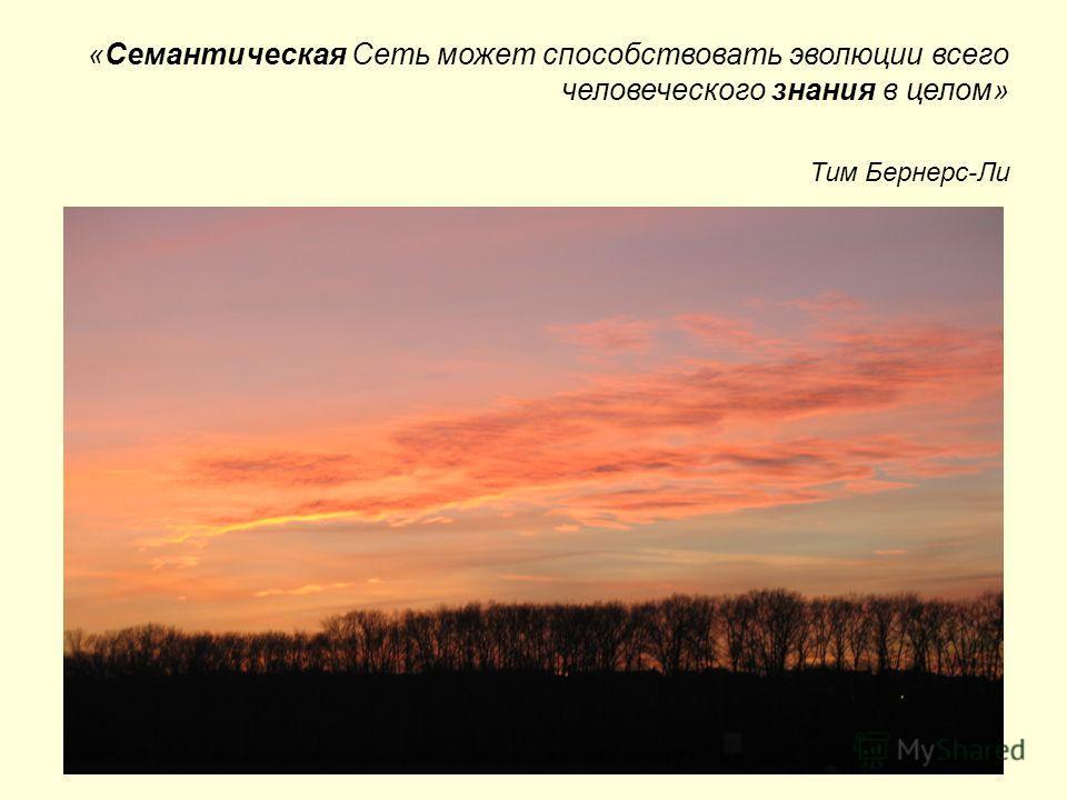 «Семантическая Cеть может способствовать эволюции всего человеческого знания в целом» Тим Бернерс-Ли
