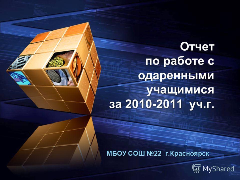 LOGO Add your company slogan Отчет по работе с одаренными учащимися за 2010-2011 уч.г. МБОУ СОШ 22 г.Красноярск