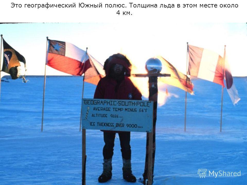 Это географический Южный полюс. Толщина льда в этом месте около 4 км.