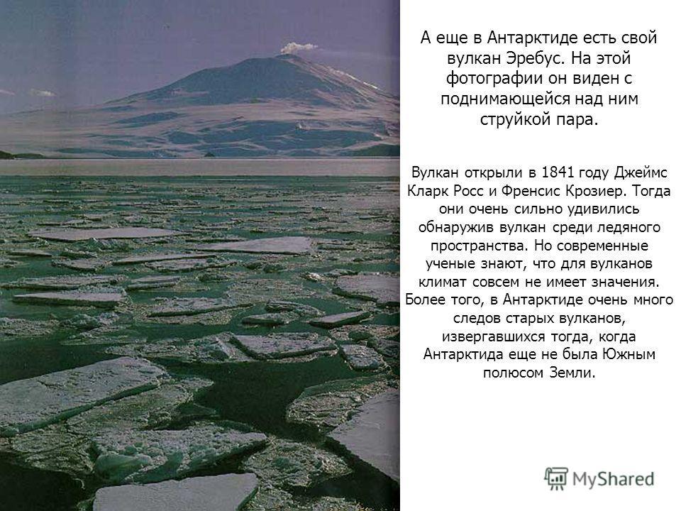 А еще в Антарктиде есть свой вулкан Эребус. На этой фотографии он виден с поднимающейся над ним струйкой пара. Вулкан открыли в 1841 году Джеймс Кларк Росс и Френсис Крозиер. Тогда они очень сильно удивились обнаружив вулкан среди ледяного пространст