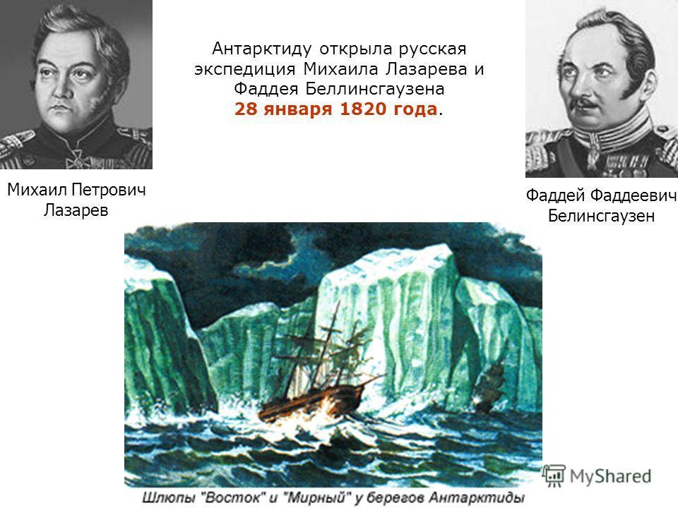 Антарктиду открыла русская экспедиция Михаила Лазарева и Фаддея Беллинсгаузена 28 января 1820 года. Михаил Петрович Лазарев Фаддей Фаддеевич Белинсгаузен
