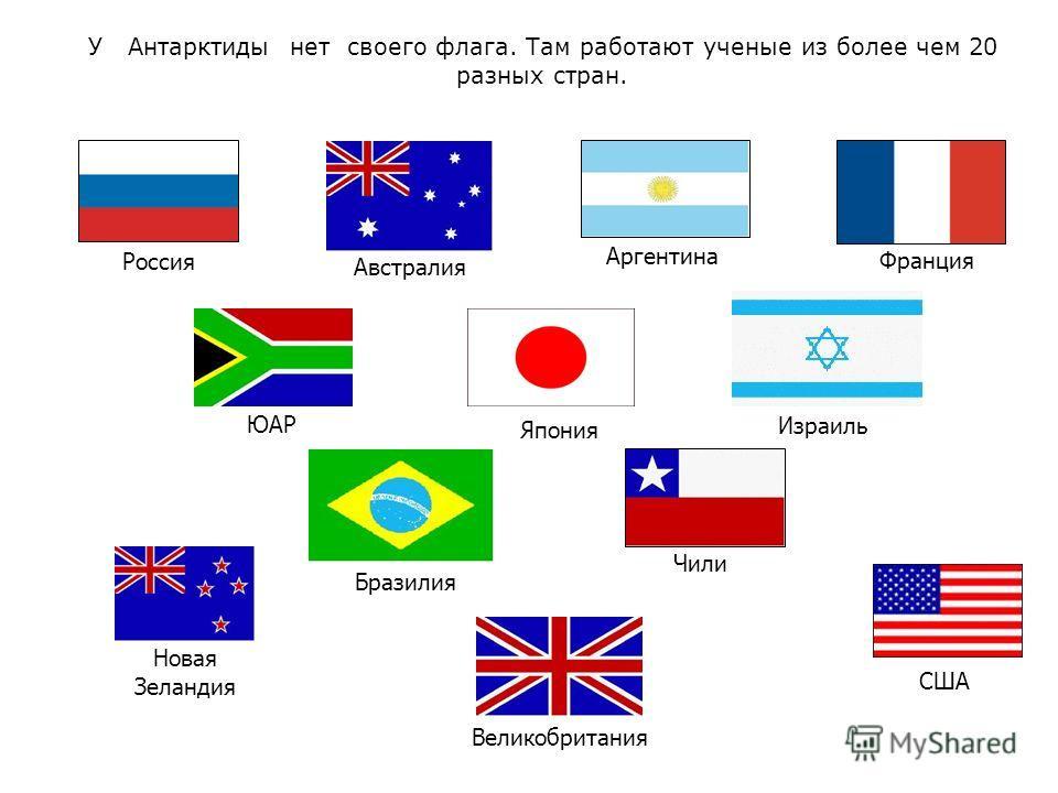 У Антарктиды нет своего флага. Там работают ученые из более чем 20 разных стран. Россия США Япония Франция Аргентина Австралия Новая Зеландия ЮАР Чили Великобритания Бразилия Израиль