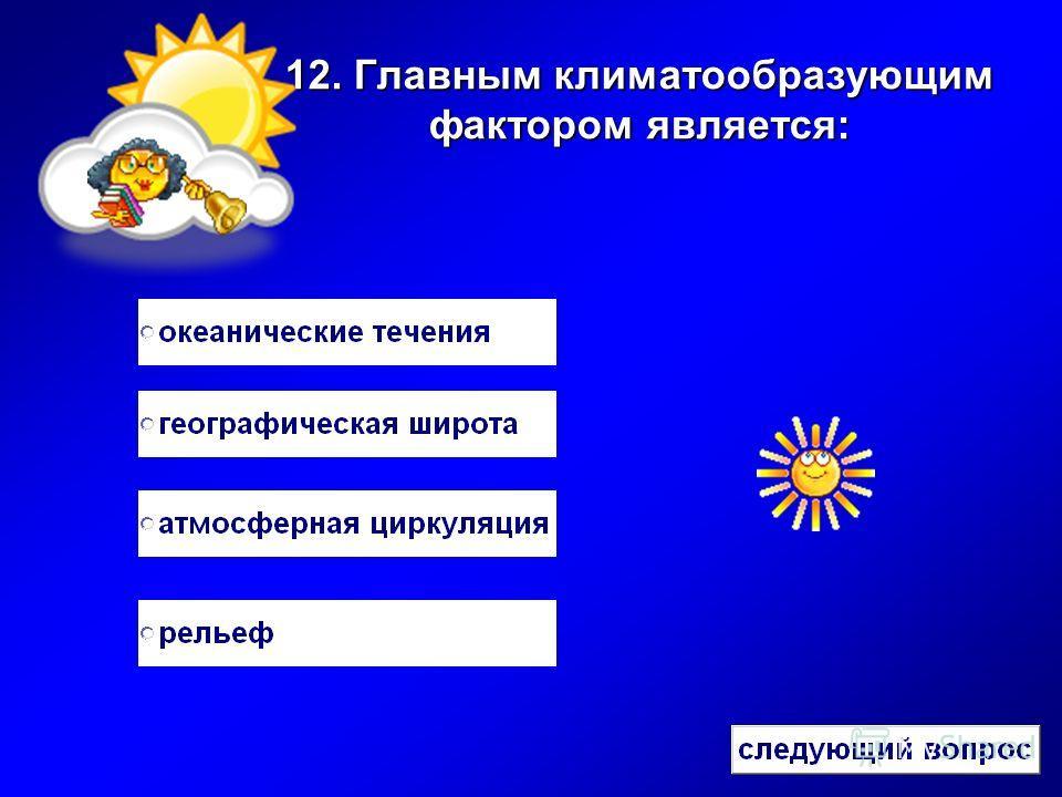12. Главным климатообразующим фактором является:
