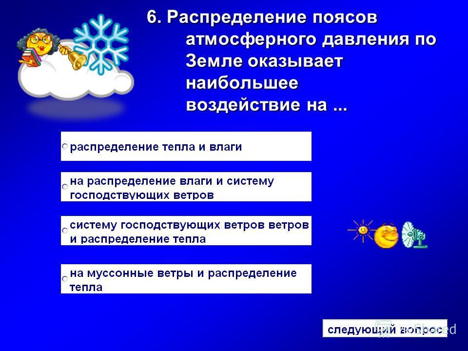 6. Распределение поясов атмосферного давления по Земле оказывает наибольшее воздействие на...