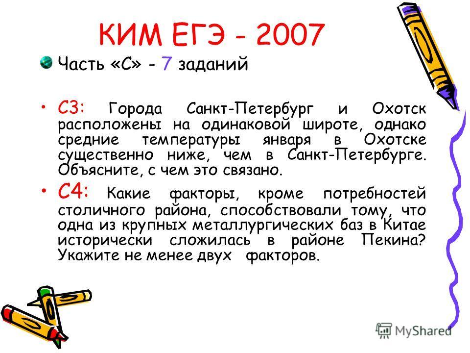 Часть «С» - 7 заданий С3: Города Санкт-Петербург и Охотск расположены на одинаковой широте, однако средние температуры января в Охотске существенно ниже, чем в Санкт-Петербурге. Объясните, с чем это связано. С4: Какие факторы, кроме потребностей стол