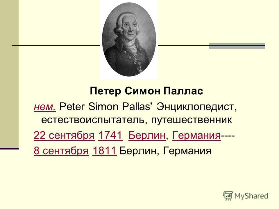 Петер Симон Паллас нем. Peter Simon Pallas' Энциклопедист, естествоиспытатель, путешественникнем. 22 сентября 1741 Берлин, Германия----22 сентября1741БерлинГермания 8 сентября 1811 Берлин, Германия8 сентября1811