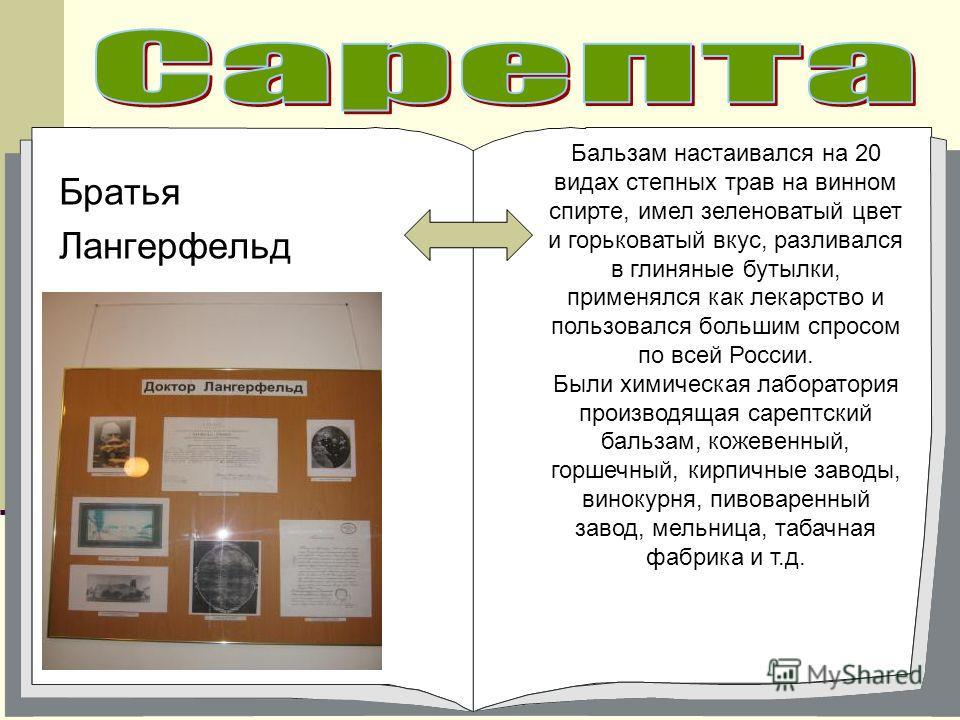 Братья Лангерфельд Бальзам настаивался на 20 видах степных трав на винном спирте, имел зеленоватый цвет и горьковатый вкус, разливался в глиняные бутылки, применялся как лекарство и пользовался большим спросом по всей России. Были химическая лаборато