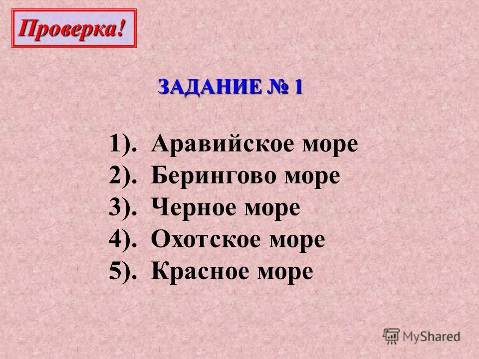 ЗАДАНИЕ 1 1). Аравийское море 2). Берингово море 3). Черное море 4). Охотское море 5). Красное море Проверка!