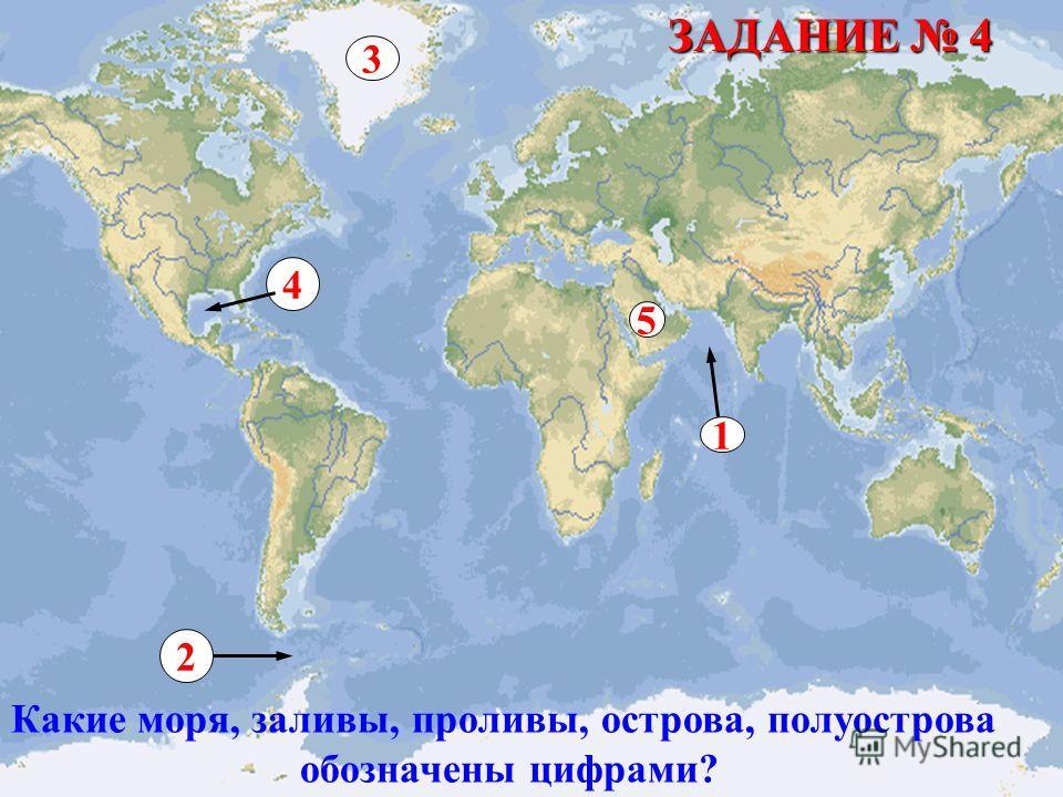 1 2 3 4 5 Какие моря, заливы, проливы, острова, полуострова обозначены цифрами? ЗАДАНИЕ 4