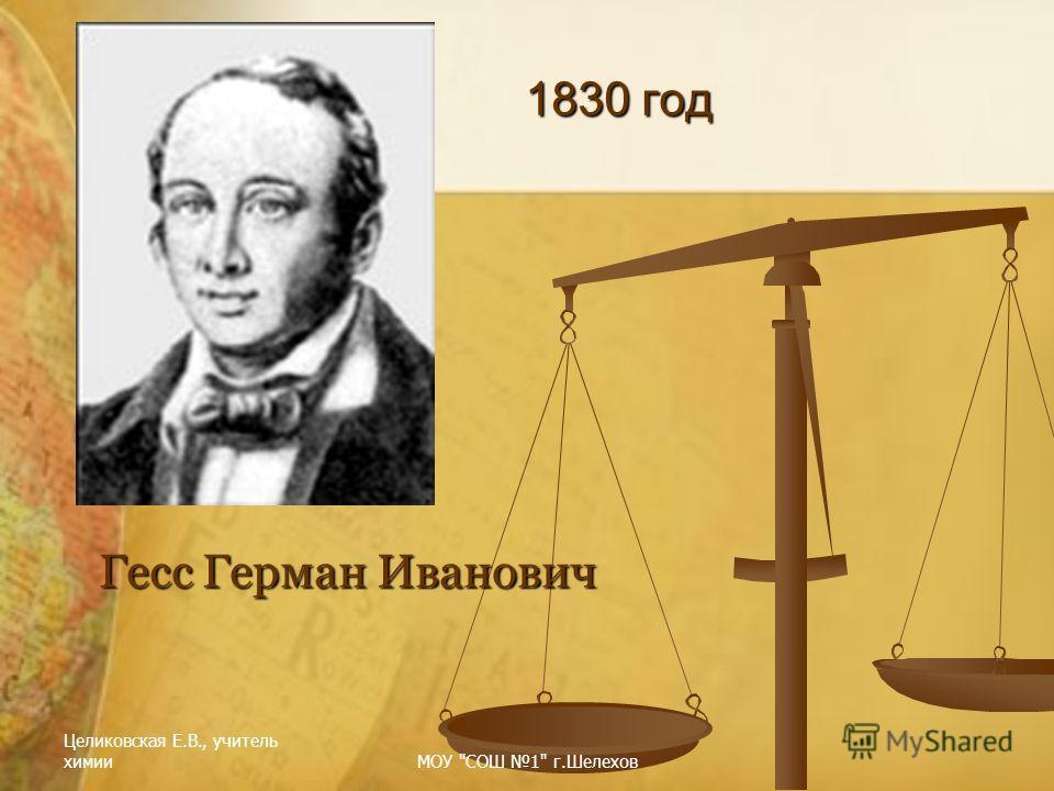 Целиковская Е.В., учитель химииМОУ СОШ 1 г.Шелехов 1830 год Гесс Герман Иванович