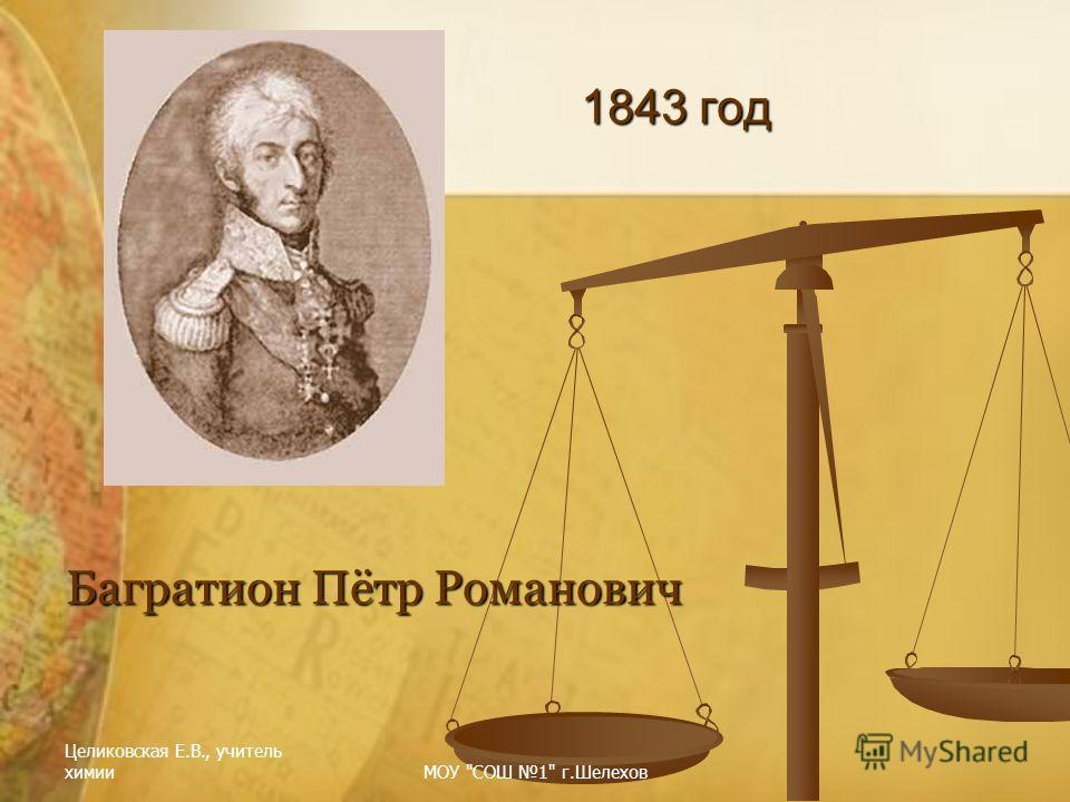 Целиковская Е.В., учитель химииМОУ СОШ 1 г.Шелехов 1843 год Багратион Пётр Романович