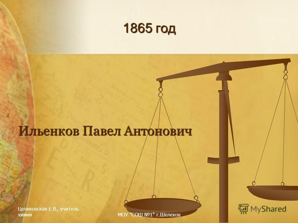 Целиковская Е.В., учитель химииМОУ СОШ 1 г.Шелехов 1865 год Ильенков Павел Антонович