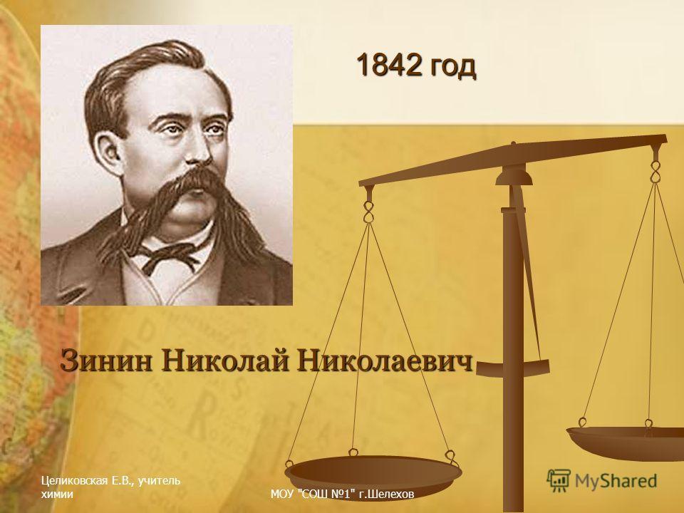 Целиковская Е.В., учитель химииМОУ СОШ 1 г.Шелехов 1842 год Зинин Николай Николаевич