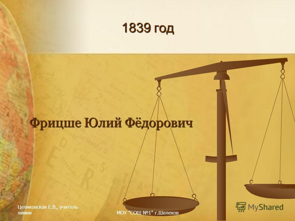 Целиковская Е.В., учитель химииМОУ СОШ 1 г.Шелехов 1839 год Фрицше Юлий Фёдорович
