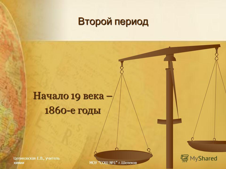 Целиковская Е.В., учитель химииМОУ СОШ 1 г.Шелехов Второй период Начало 19 века – 1860-е годы