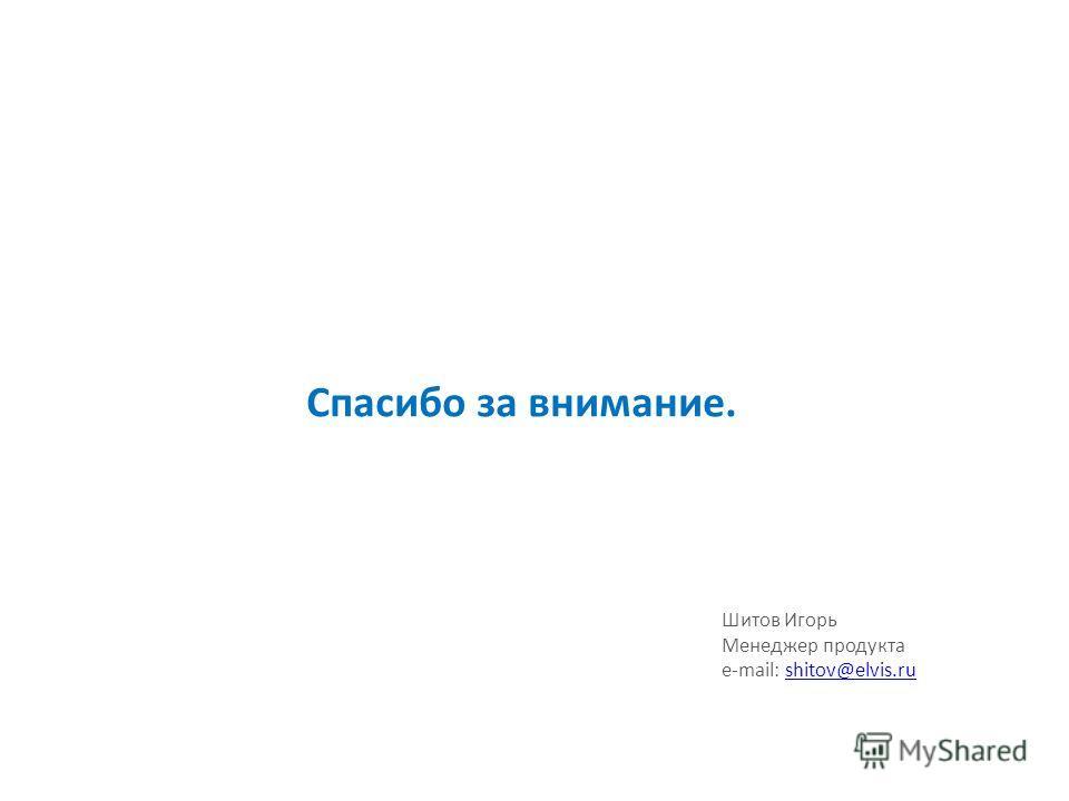 Спасибо за внимание. Шитов Игорь Менеджер продукта e-mail: shitov@elvis.rushitov@elvis.ru