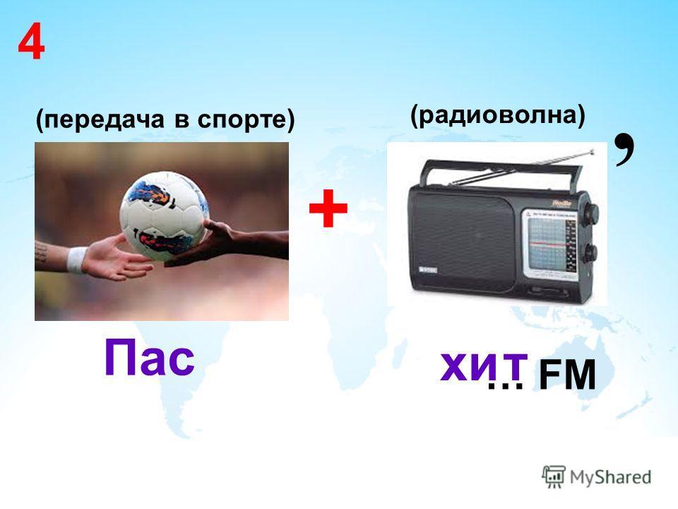 4 (передача в спорте) + … FM Пас хи, т (радиоволна)