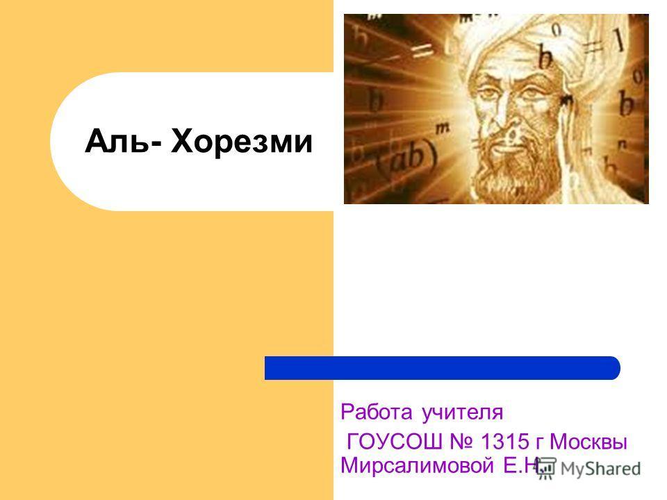 Аль- Хорезми Работа учителя ГОУСОШ 1315 г Москвы Мирсалимовой Е.Н.
