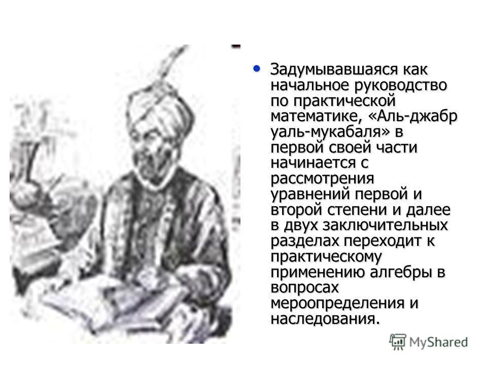 Задумывавшаяся как начальное руководство по практической математике, «Аль-джабр уаль-мукабаля» в первой своей части начинается с рассмотрения уравнений первой и второй степени и далее в двух заключительных разделах переходит к практическому применени