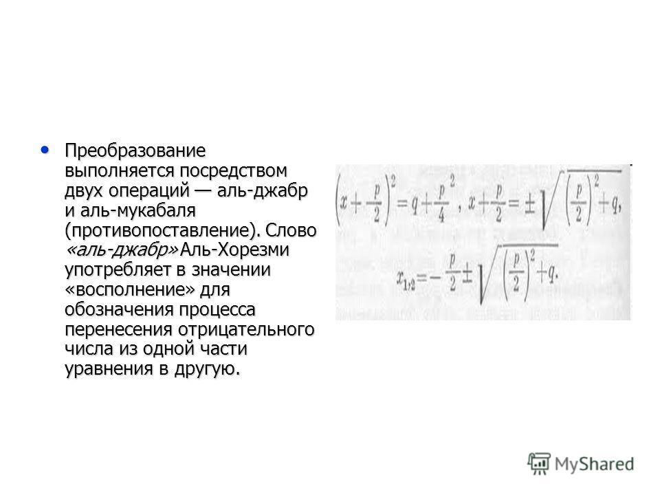Преобразование выполняется посредством двух операций аль-джабр и аль-мукабаля (противопоставление). Слово «аль-джабр» Аль-Хорезми употребляет в значении «восполнение» для обозначения процесса перенесения отрицательного числа из одной части уравнения