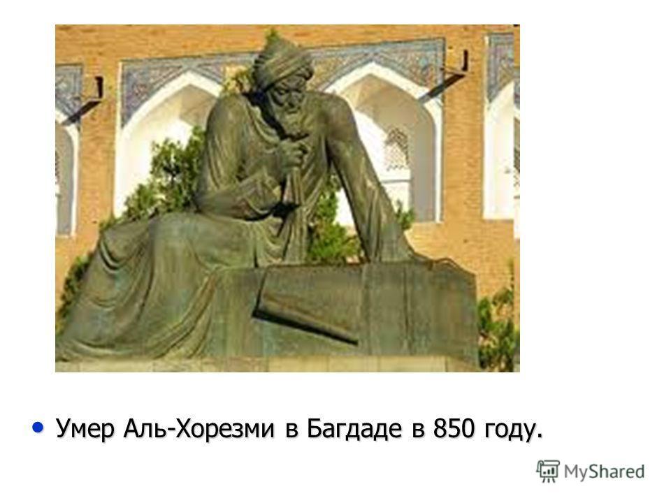 Умер Аль-Хорезми в Багдаде в 850 году. Умер Аль-Хорезми в Багдаде в 850 году.