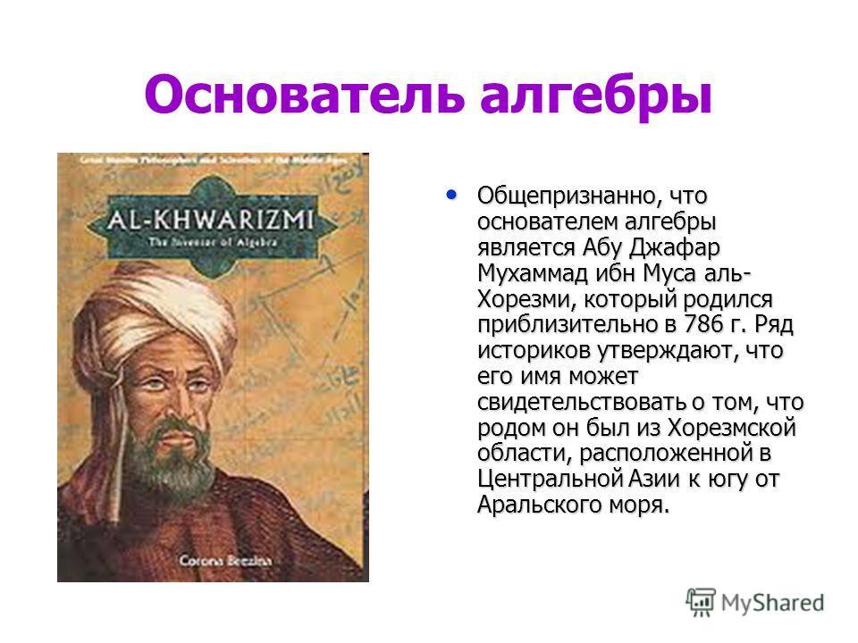 Основатель алгебры Общепризнанно, что основателем алгебры является Абу Джафар Мухаммад ибн Муса аль- Хорезми, который родился приблизительно в 786 г. Ряд историков утверждают, что его имя может свидетельствовать о том, что родом он был из Хорезмской