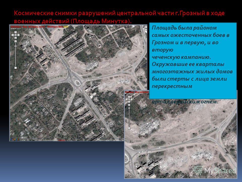 Космические снимки разрушений центральной части г.Грозный в ходе военных действий (Площадь Минутка). Площадь была районом самых ожесточенных боев в Грозном и в первую, и во вторую чеченскую кампанию. Окружавшие ее кварталы многоэтажных жилых домов бы