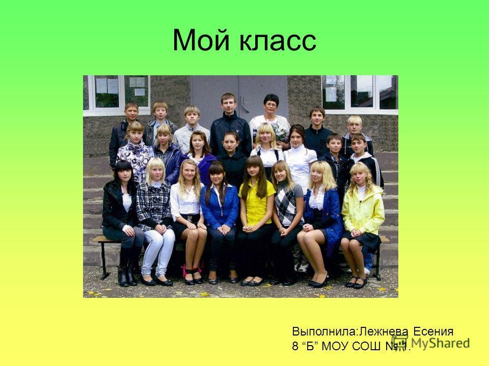 Мой класс Выполнила:Лежнева Есения 8 Б МОУ СОШ 1.