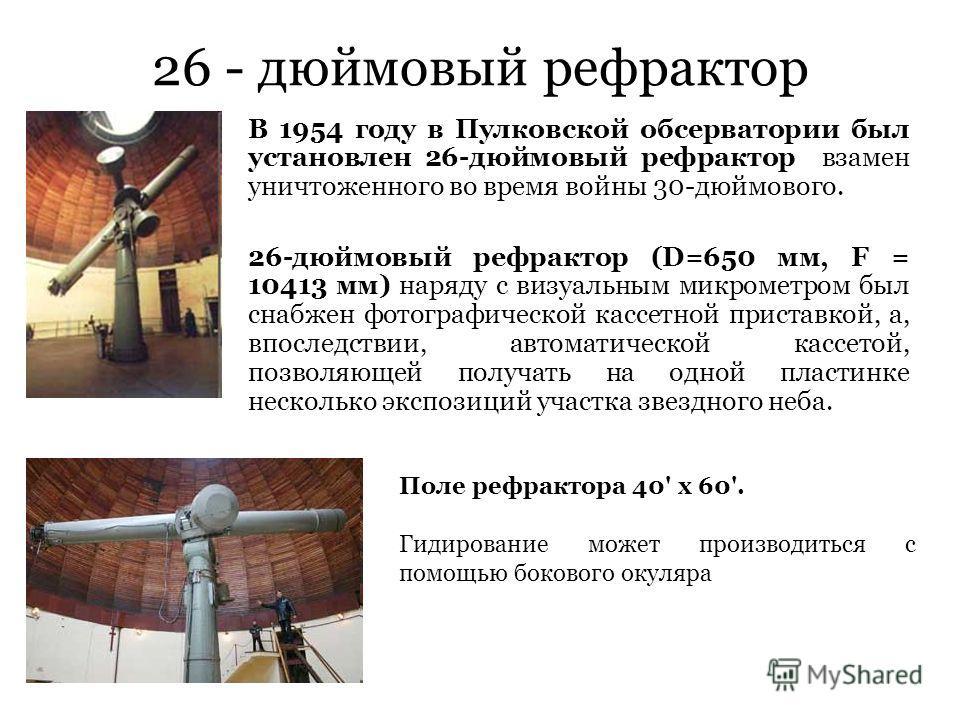 26 - дюймовый рефрактор В 1954 году в Пулковской обсерватории был установлен 26-дюймовый рефрактор взамен уничтоженного во время войны 30-дюймового. 26-дюймовый рефрактор (D=650 мм, F = 10413 мм) наряду с визуальным микрометром был снабжен фотографич