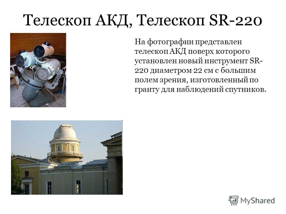 Телескоп АКД, Телескоп SR-220 На фотографии представлен телескоп АКД поверх которого установлен новый инструмент SR- 220 диаметром 22 см с большим полем зрения, изготовленный по гранту для наблюдений спутников.