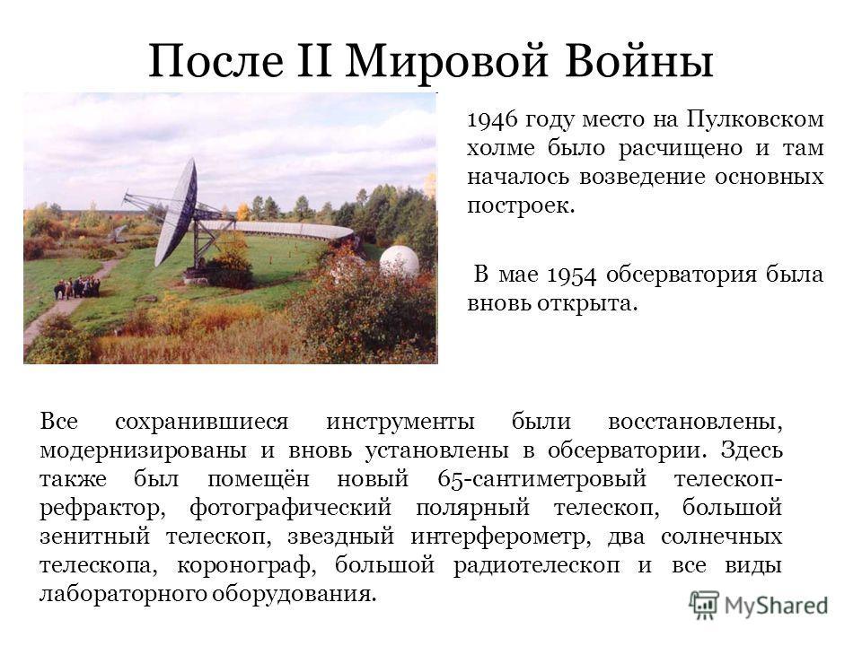 После II Мировой Войны 1946 году место на Пулковском холме было расчищено и там началось возведение основных построек. В мае 1954 обсерватория была вновь открыта. Все сохранившиеся инструменты были восстановлены, модернизированы и вновь установлены в