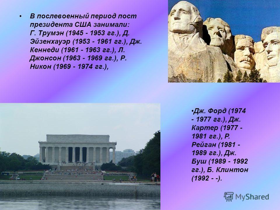 В послевоенный период пост президента США занимали: Г. Трумэн (1945 - 1953 гг.), Д. Эйзенхауэр (1953 - 1961 гг.), Дж. Кеннеди (1961 - 1963 гг.), Л. Джонсон (1963 - 1969 гг.), Р. Никон (1969 - 1974 гг.), Дж. Форд (1974 - 1977 гг.), Дж. Картер (1977 -