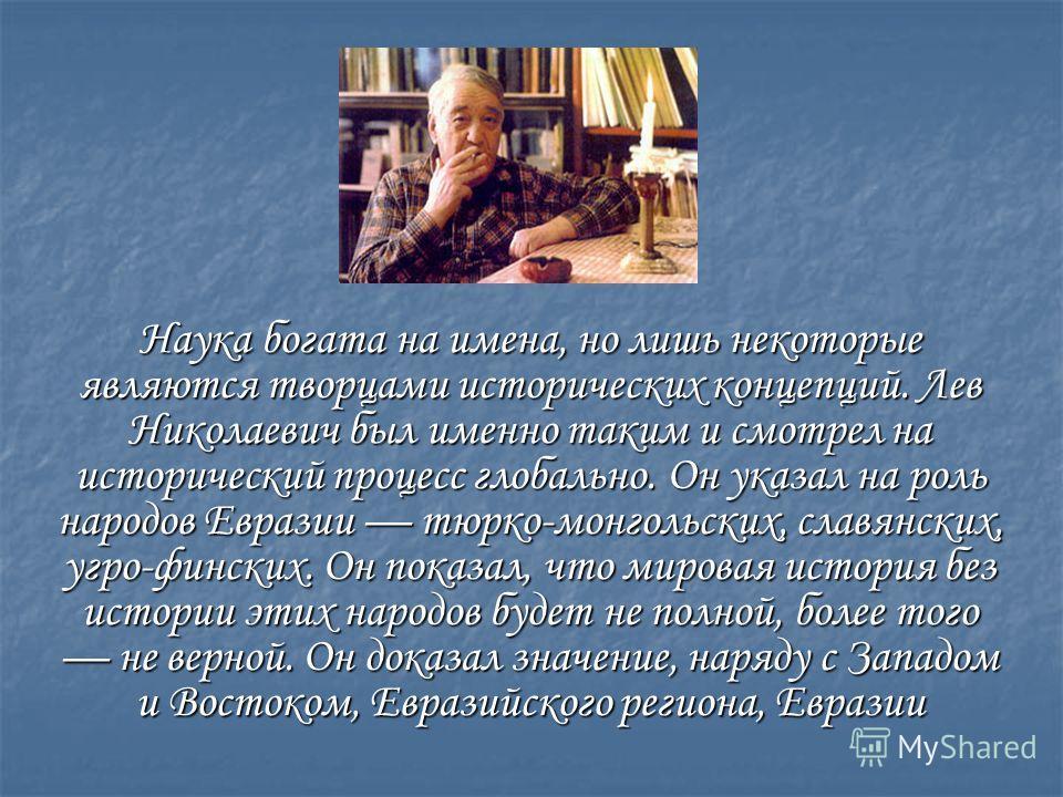 Наука богата на имена, но лишь некоторые являются творцами исторических концепций. Лев Николаевич был именно таким и смотрел на исторический процесс глобально. Он указал на роль народов Евразии тюрко-монгольских, славянских, угро-финских. Он показал,