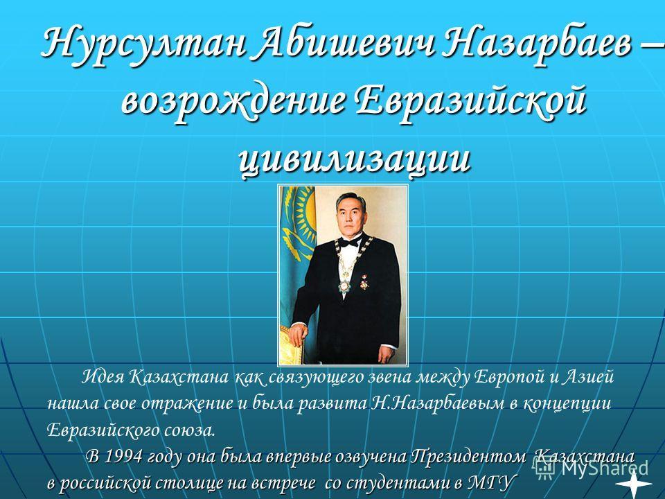 Нурсултан Абишевич Назарбаев – возрождение Евразийской цивилизации Идея Казахстана как связующего звена между Европой и Азией нашла свое отражение и была развита Н.Назарбаевым в концепции Евразийского союза. В 1994 году она была впервые озвучена През