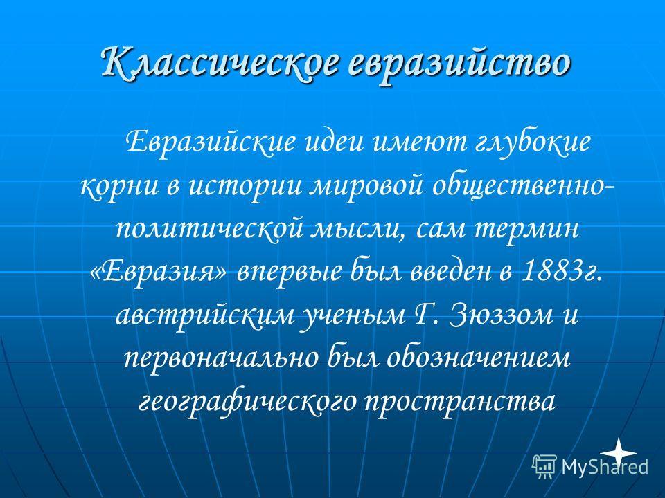 Классическое евразийство Евразийские идеи имеют глубокие корни в истории мировой общественно- политической мысли, сам термин «Евразия» впервые был введен в 1883г. австрийским ученым Г. Зюззом и первоначально был обозначением географического пространс