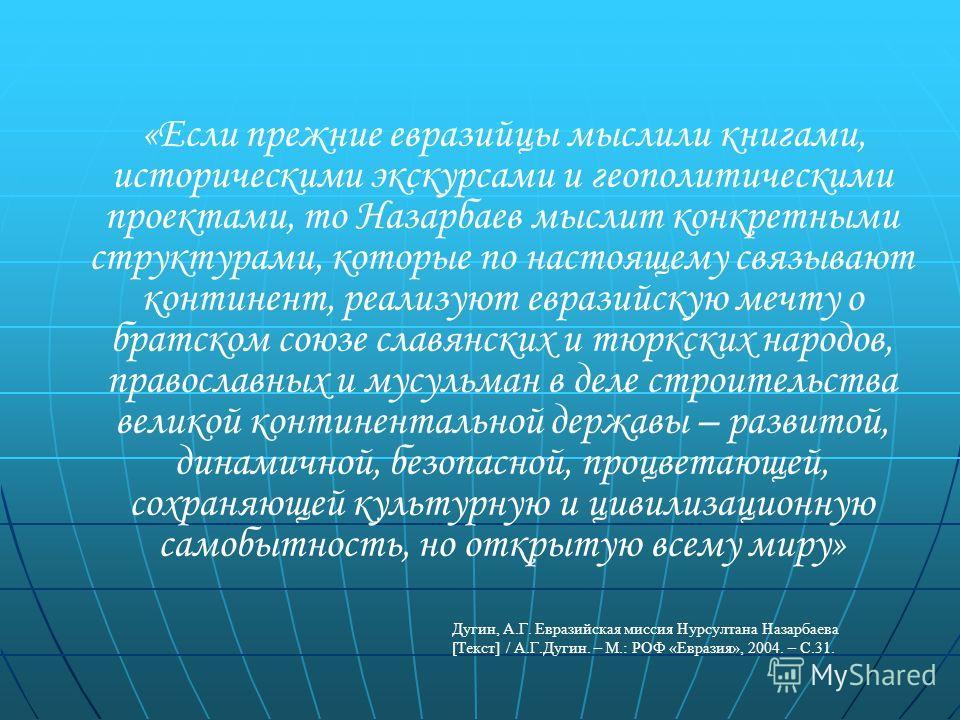 «Если прежние евразийцы мыслили книгами, историческими экскурсами и геополитическими проектами, то Назарбаев мыслит конкретными структурами, которые по настоящему связывают континент, реализуют евразийскую мечту о братском союзе славянских и тюркских