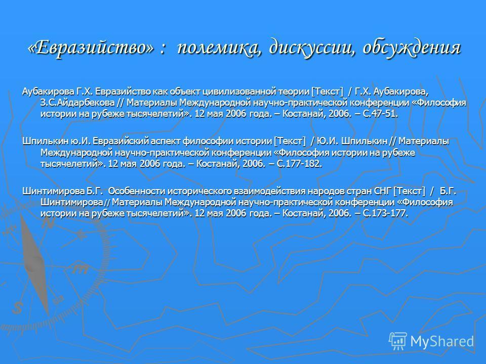 «Евразийство» : полемика, дискуссии, обсуждения Аубакирова Г.Х. Евразийство как объект цивилизованной теории [Текст] / Г.Х. Аубакирова, З.С.Айдарбекова // Материалы Международной научно-практической конференции «Философия истории на рубеже тысячелети
