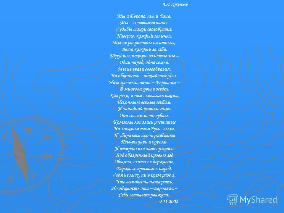 А.И.Лукьянов Мы и Европа, мы и Азия, Мы – сочетание начал. Судьбы такой своеобразие, Наверно, каждый замечал. Мы не разрознены на атомы, Воюя каждый за себя. Трудяги, пахари, солдаты мы – Один народ, одна семья. Мы не враги своеобразия, Но общность –