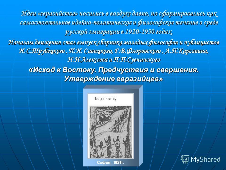 Идеи «евразийства» носились в воздухе давно, но сформировались как самостоятельное идейно-политическое и философское течение в среде русской эмиграции в 1920-1930 годах. Началом движения стал выпуск сборника молодых философов и публицистов Н.С.Трубец
