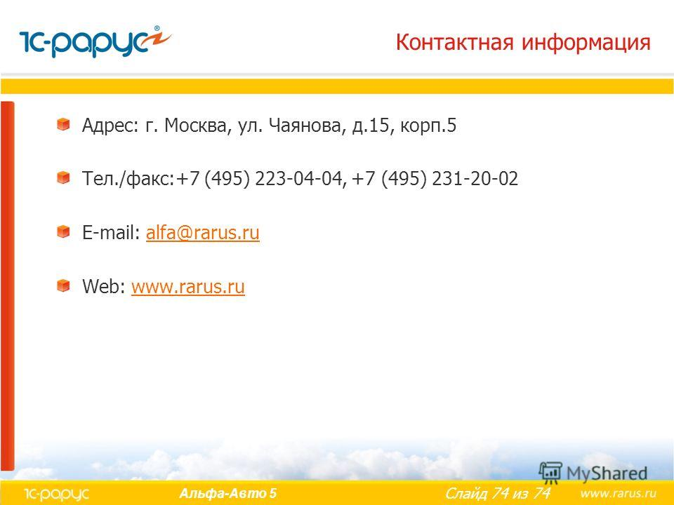 Слайд 74 из 74 Альфа-Авто 5 Контактная информация Адрес: г. Москва, ул. Чаянова, д.15, корп.5 Тел./факс:+7 (495) 223-04-04, +7 (495) 231-20-02 E-mail: alfa@rarus.rualfa@rarus.ru Web: www.rarus.ruwww.rarus.ru