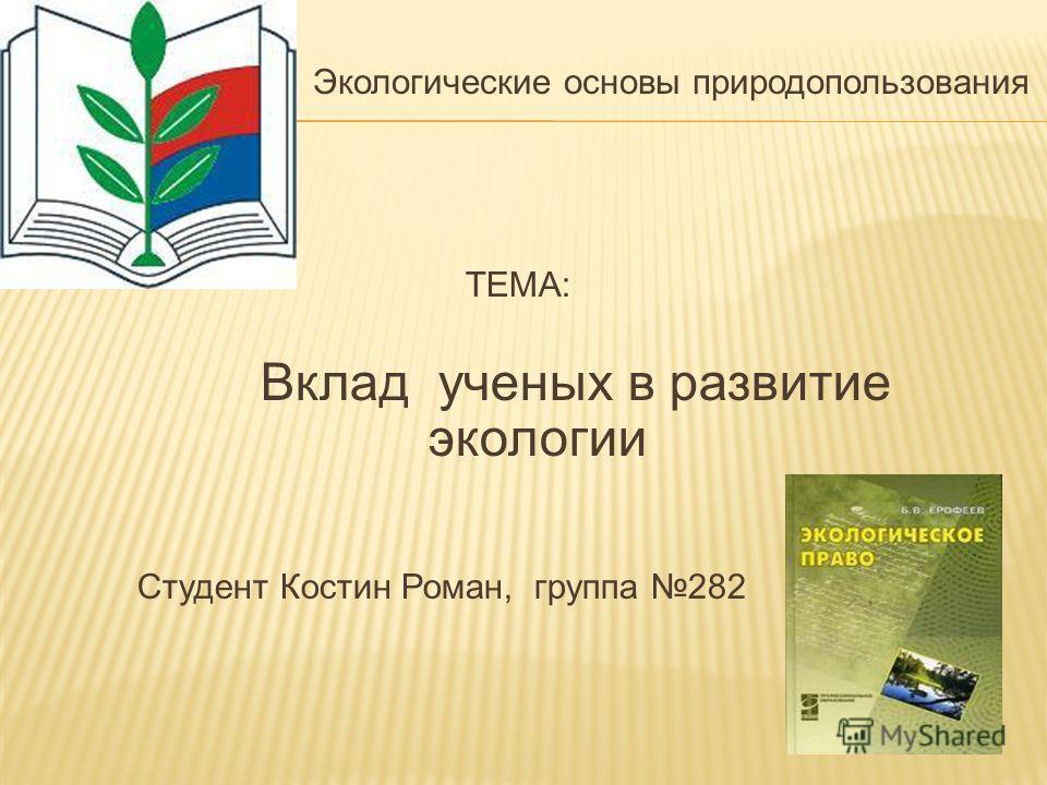 Экологические основы природопользования ТЕМА: Вклад ученых в развитие экологии Студент Костин Роман, группа 282 2010г.