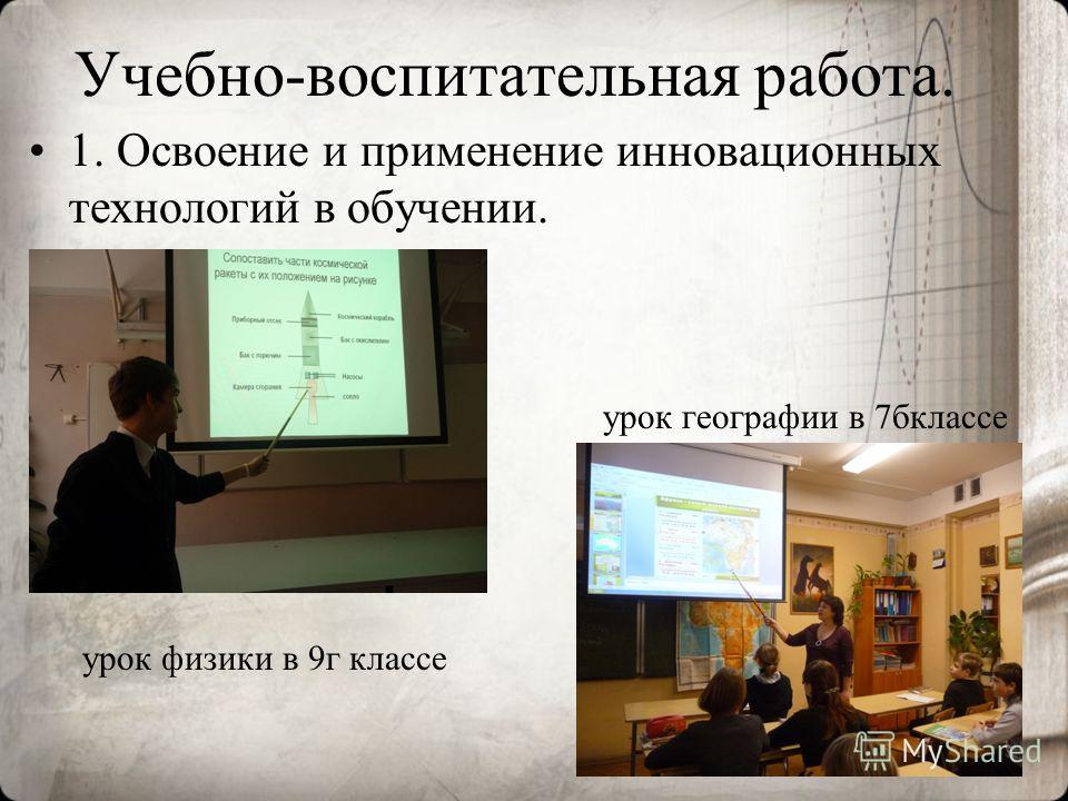 Учебно-воспитательная работа. 1. Освоение и применение инновационных технологий в обучении. урок географии в 7бклассе урок физики в 9г классе