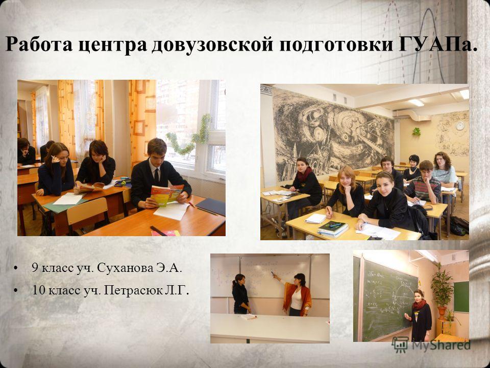 Работа центра довузовской подготовки ГУАПа. 9 класс уч. Суханова Э.А. 10 класс уч. Петрасюк Л.Г.