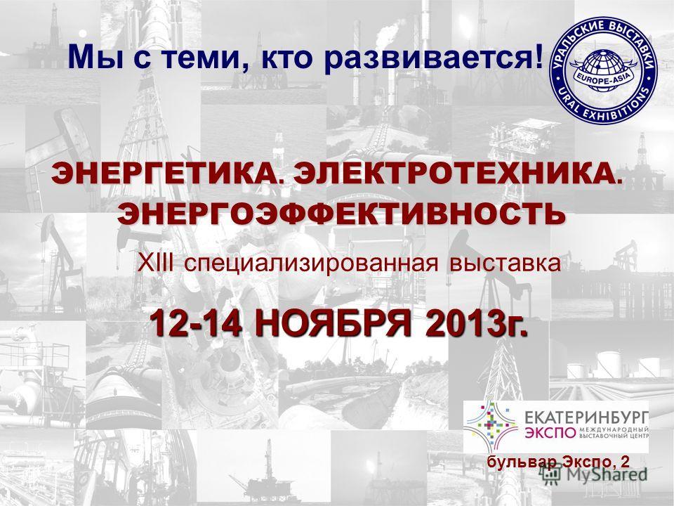 ЭНЕРГЕТИКА. ЭЛЕКТРОТЕХНИКА. ЭНЕРГОЭФФЕКТИВНОСТЬ ЭНЕРГОЭФФЕКТИВНОСТЬ XIII специализированная выставка Мы с теми, кто развивается! 12-14 НОЯБРЯ 2013г. бульвар Экспо, 2