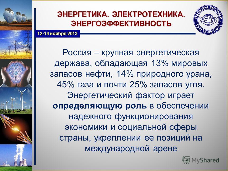 ЭНЕРГЕТИКА. ЭЛЕКТРОТЕХНИКА. ЭНЕРГОЭФФЕКТИВНОСТЬ Россия – крупная энергетическая держава, обладающая 13% мировых запасов нефти, 14% природного урана, 45% газа и почти 25% запасов угля. Энергетический фактор играет определяющую роль в обеспечении надеж