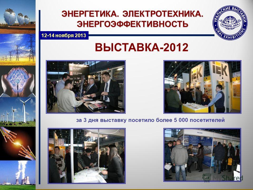ВЫСТАВКА-2012 за 3 дня выставку посетило более 5 000 посетителей ЭНЕРГЕТИКА. ЭЛЕКТРОТЕХНИКА. ЭНЕРГОЭФФЕКТИВНОСТЬ 12-14 ноября 2013