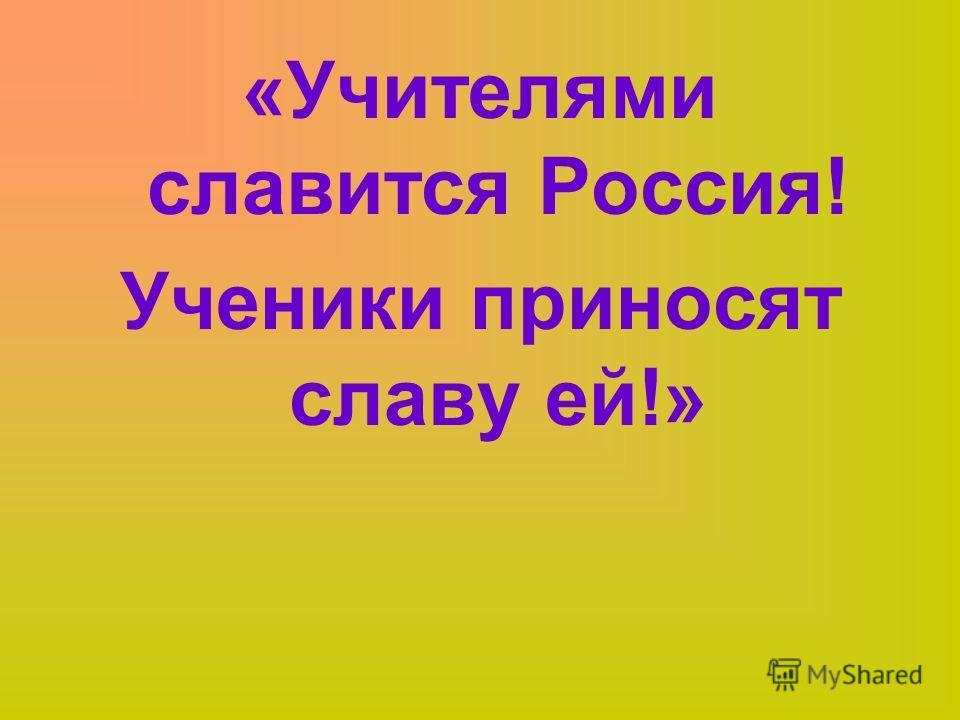 «Учителями славится Россия! Ученики приносят славу ей!»