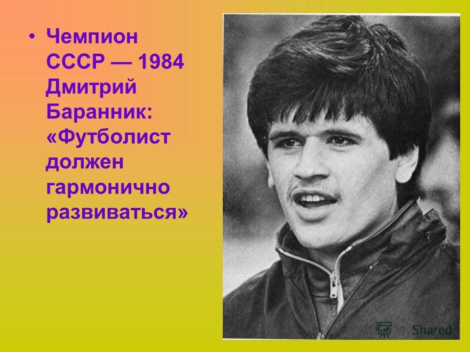 Чемпион СССР 1984 Дмитрий Баранник: «Футболист должен гармонично развиваться»